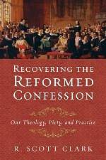 Recovering the Reformed Confession: Our Theology, Piety, and Practice