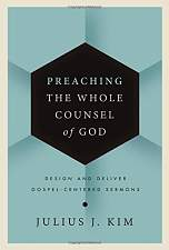 Preaching the Whole Counsel of God: Design and Deliver Gospel-Centered Sermons