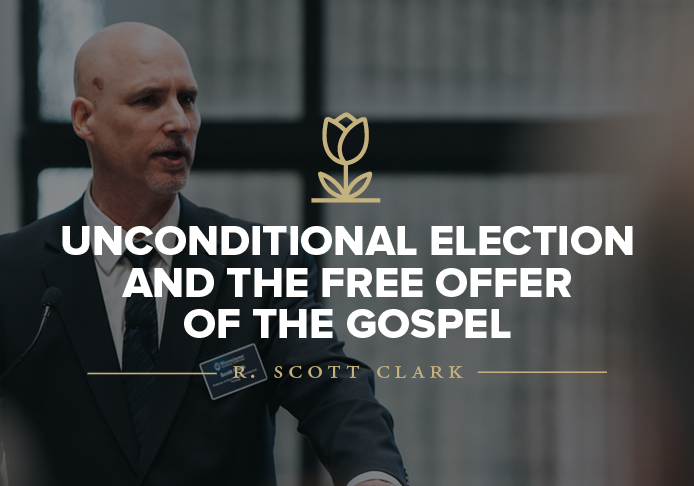 Unconditional Election and the Free Offer of the Gospel lecture by Dr. R. Scott Clark
